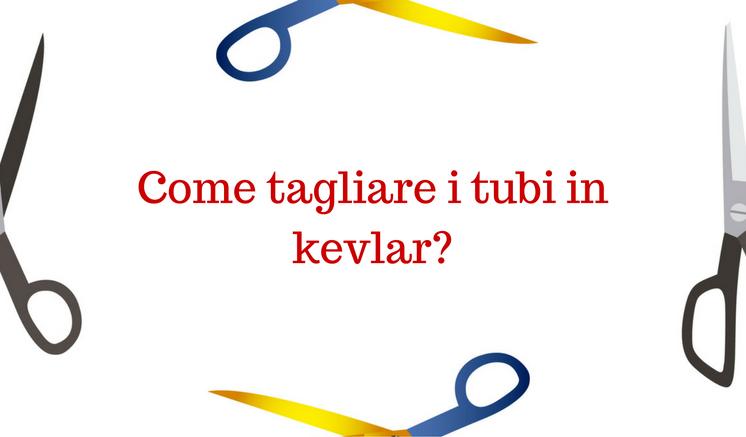 Come tagliare i tubi in KEVLAR?